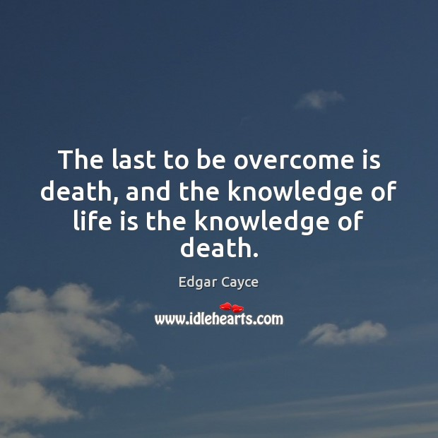 The last to be overcome is death, and the knowledge of life is the knowledge of death. Edgar Cayce Picture Quote