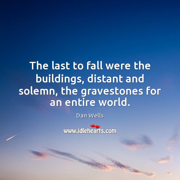 The last to fall were the buildings, distant and solemn, the gravestones Dan Wells Picture Quote