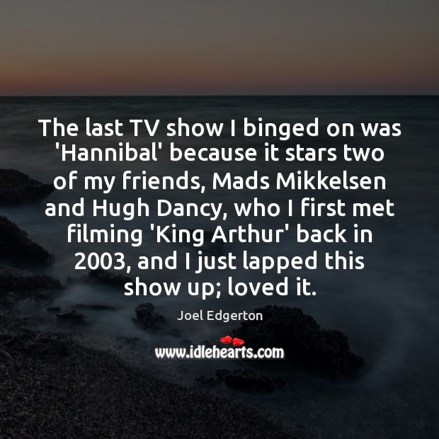 The last TV show I binged on was 'Hannibal' because it stars Image