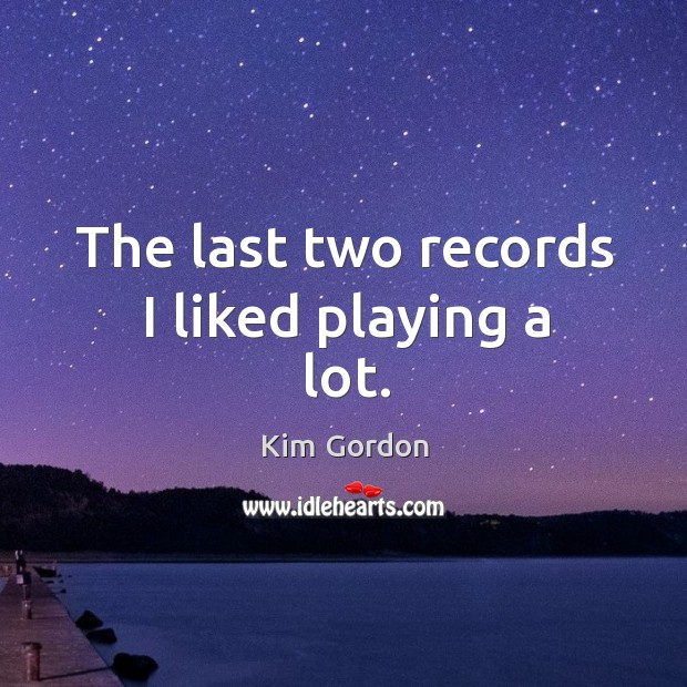 The last two records I liked playing a lot. Image