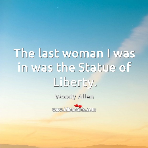 The last woman I was in was the Statue of Liberty. Image