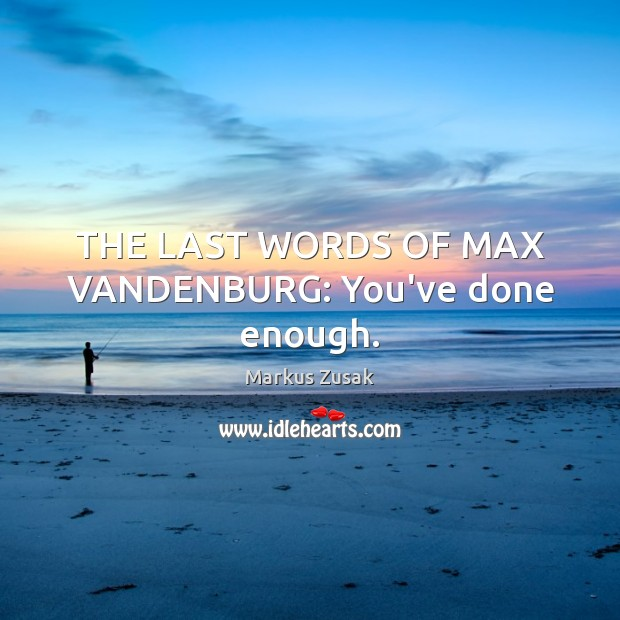 THE LAST WORDS OF MAX VANDENBURG: You've done enough. Markus Zusak Picture Quote