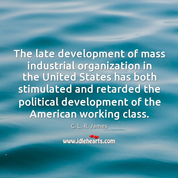 The late development of mass industrial organization C. L. R. James Picture Quote
