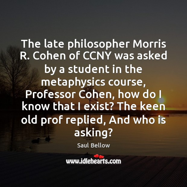 The late philosopher Morris R. Cohen of CCNY was asked by a Image