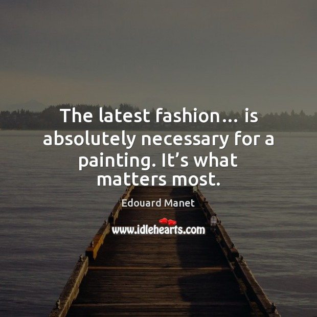 The latest fashion… is absolutely necessary for a painting. It's what matters most. Image