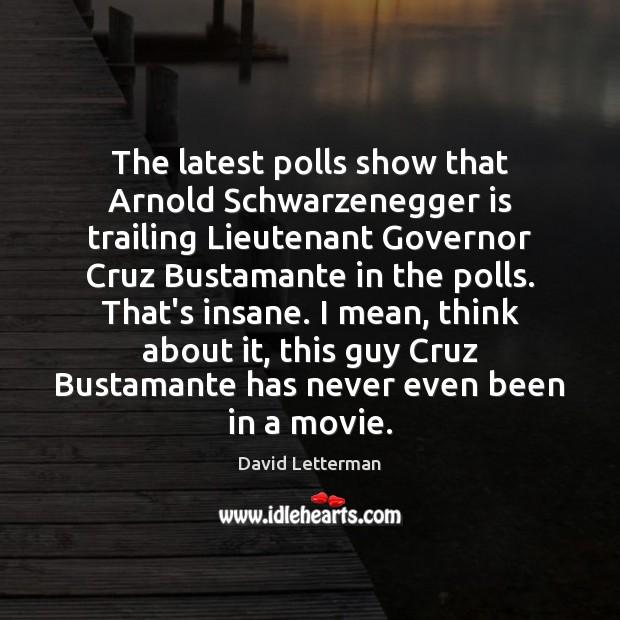 The latest polls show that Arnold Schwarzenegger is trailing Lieutenant Governor Cruz David Letterman Picture Quote