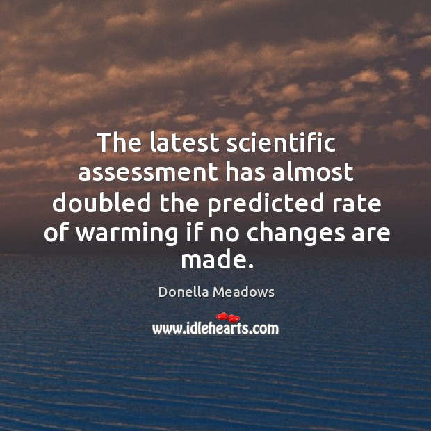 The latest scientific assessment has almost doubled the predicted rate of warming if no changes are made. Donella Meadows Picture Quote