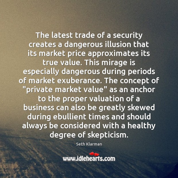 The latest trade of a security creates a dangerous illusion that its Seth Klarman Picture Quote