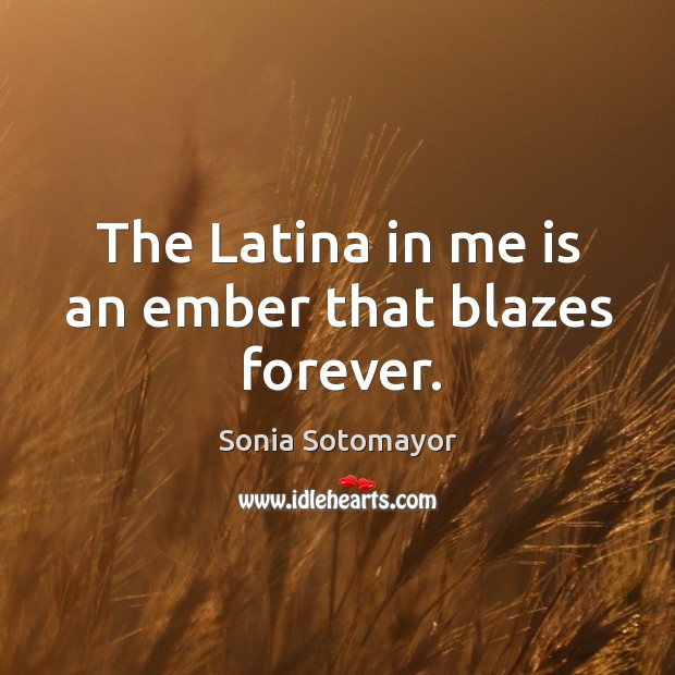 The Latina in me is an ember that blazes forever. Image