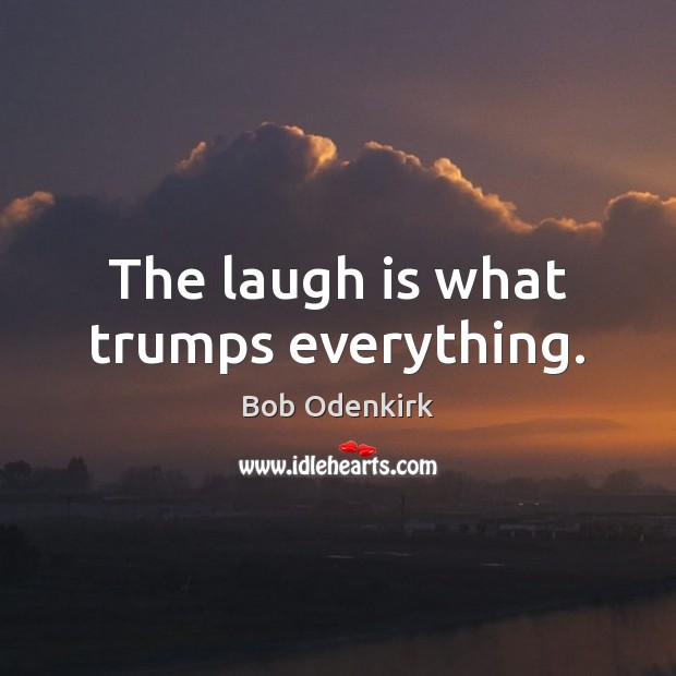 The laugh is what trumps everything. Image