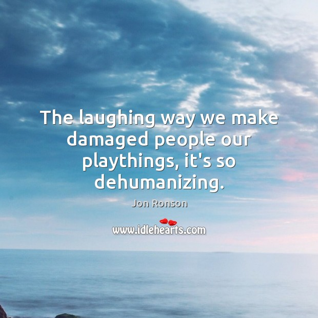 The laughing way we make damaged people our playthings, it's so dehumanizing. Jon Ronson Picture Quote