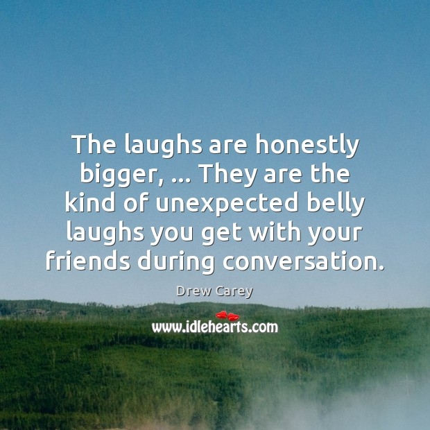 The laughs are honestly bigger, … They are the kind of unexpected belly Drew Carey Picture Quote