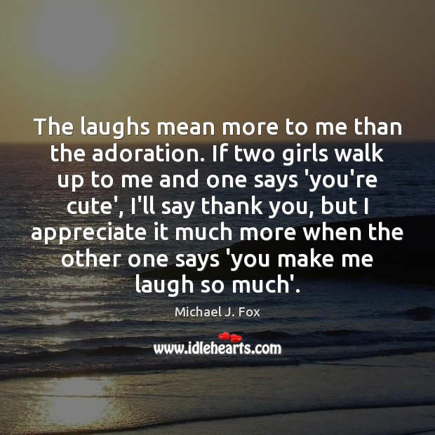 Image, The laughs mean more to me than the adoration. If two girls