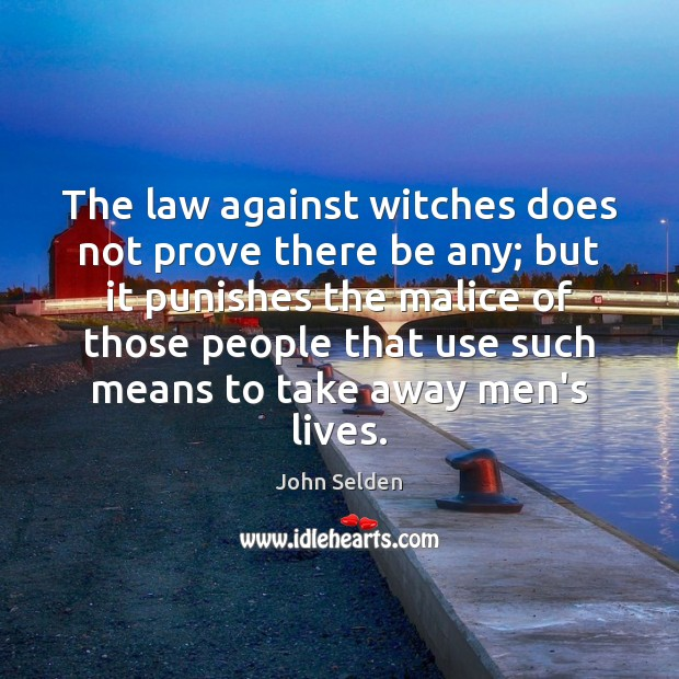 The law against witches does not prove there be any; but it John Selden Picture Quote