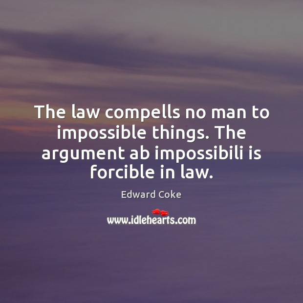 The law compells no man to impossible things. The argument ab impossibili Image