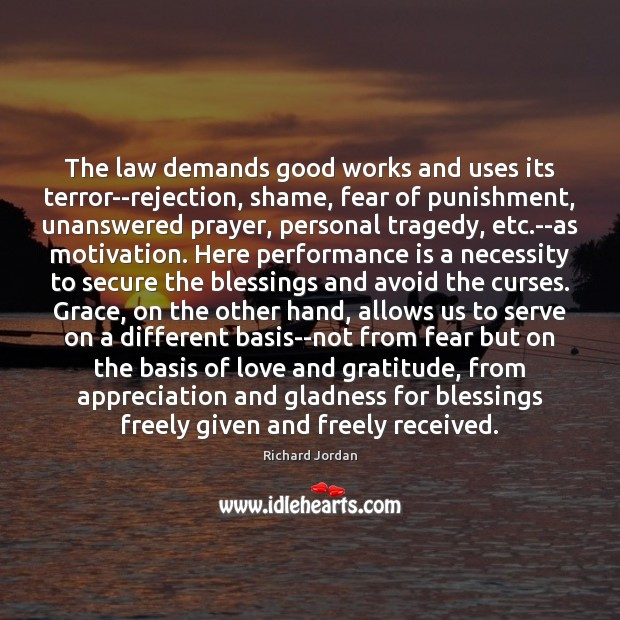 The law demands good works and uses its terror–rejection, shame, fear of Performance Quotes Image