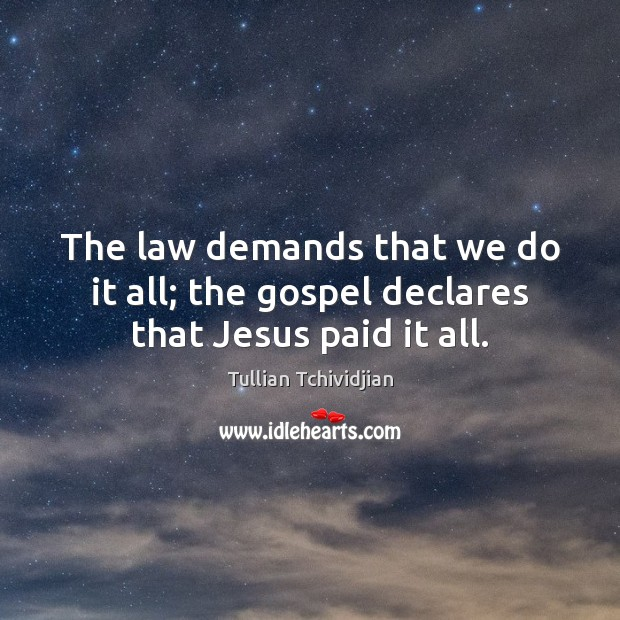 The law demands that we do it all; the gospel declares that Jesus paid it all. Tullian Tchividjian Picture Quote
