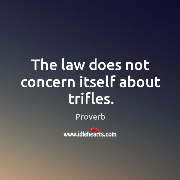 The law does not concern itself about trifles. Image