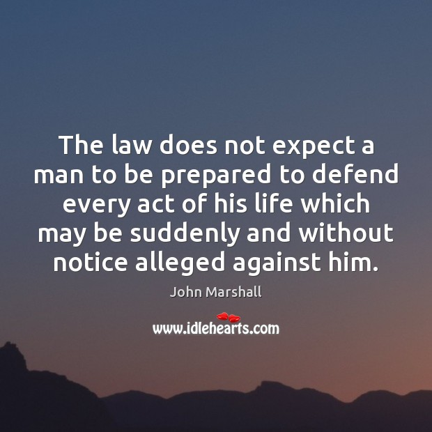 The law does not expect a man to be prepared to defend John Marshall Picture Quote