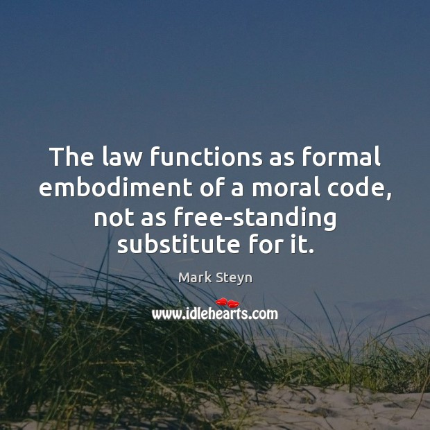 The law functions as formal embodiment of a moral code, not as Mark Steyn Picture Quote