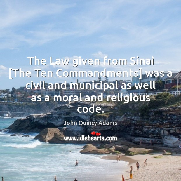 The Law given from Sinai [The Ten Commandments] was a civil and John Quincy Adams Picture Quote