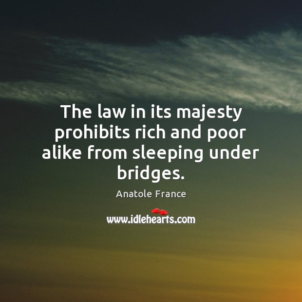 The law in its majesty prohibits rich and poor alike from sleeping under bridges. Anatole France Picture Quote