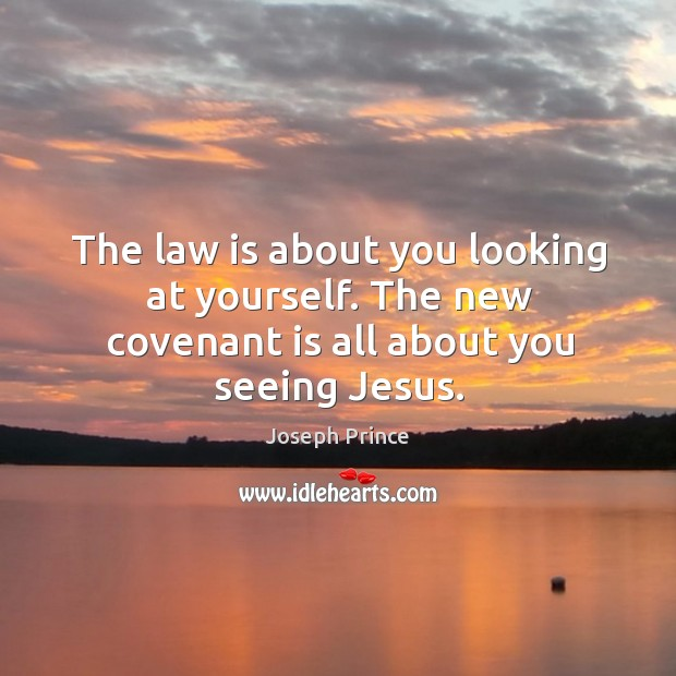 The law is about you looking at yourself. The new covenant is all about you seeing Jesus. Joseph Prince Picture Quote