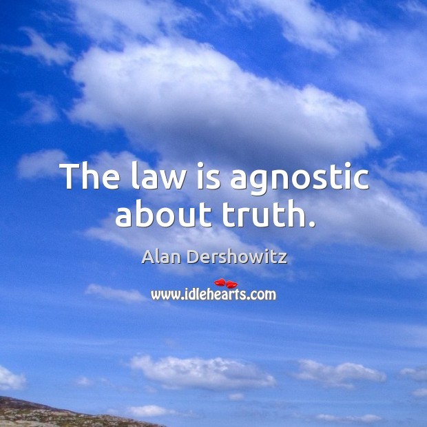 The law is agnostic about truth. Image