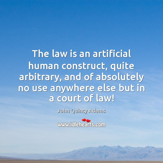 The law is an artificial human construct, quite arbitrary, and of absolutely John Quincy Adams Picture Quote