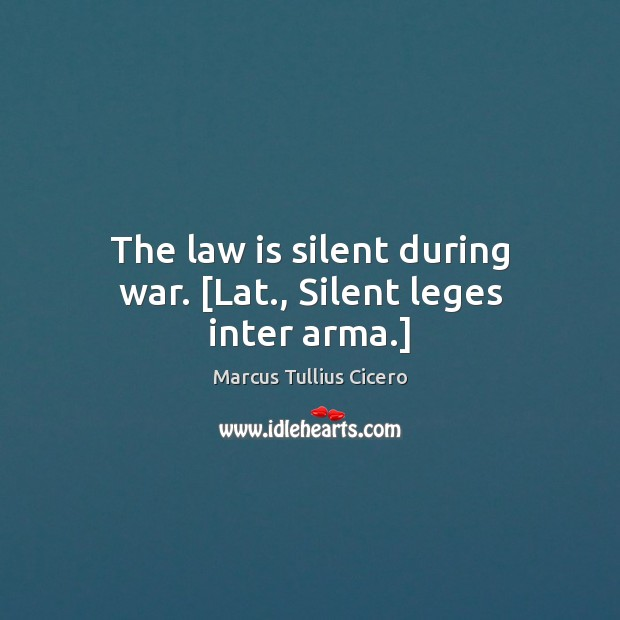 Image, The law is silent during war. [Lat., Silent leges inter arma.]