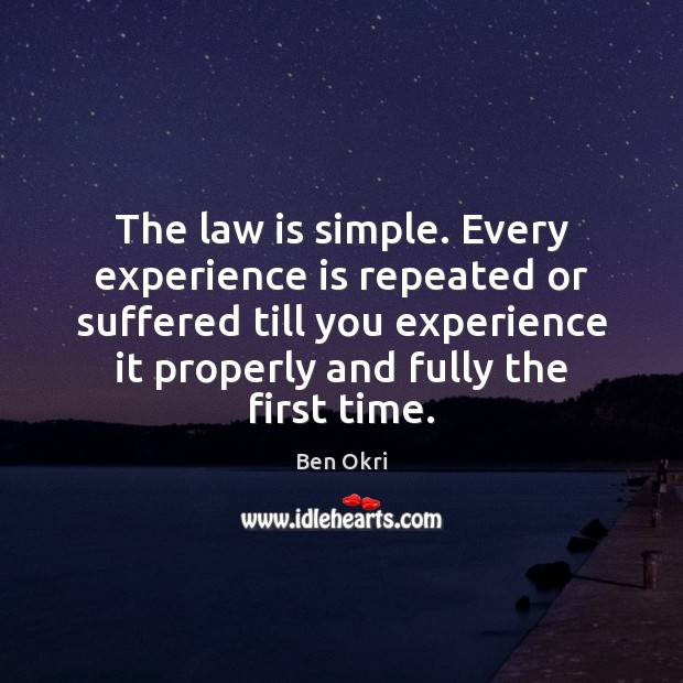 The law is simple. Every experience is repeated or suffered till you Ben Okri Picture Quote