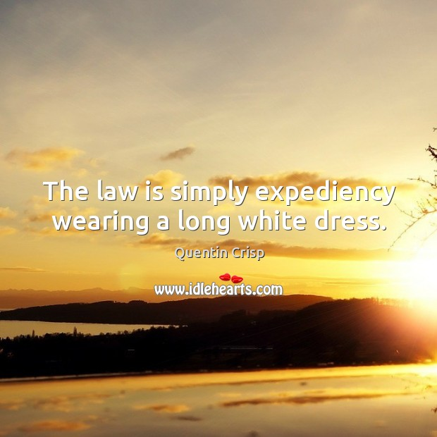 The law is simply expediency wearing a long white dress. Image