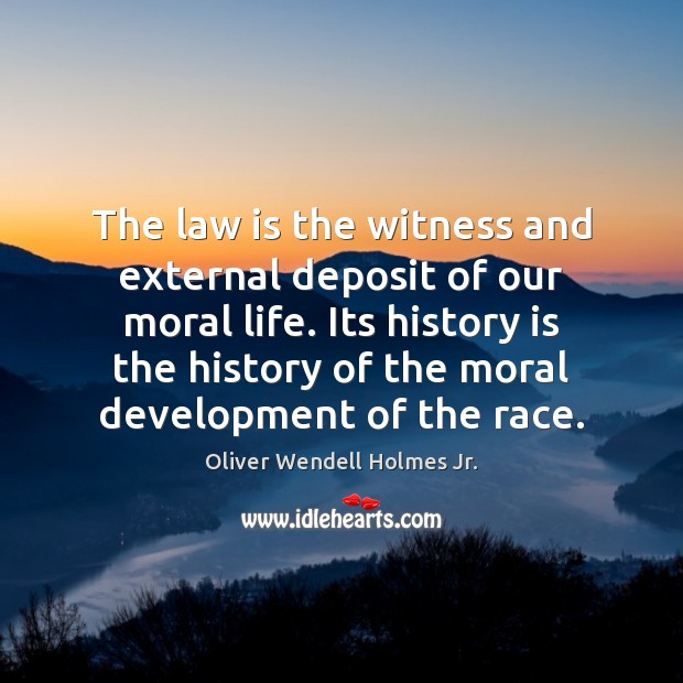 The law is the witness and external deposit of our moral life. Oliver Wendell Holmes Jr. Picture Quote