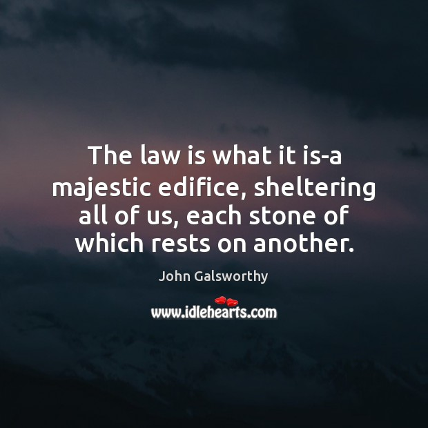 The law is what it is-a majestic edifice, sheltering all of us, John Galsworthy Picture Quote