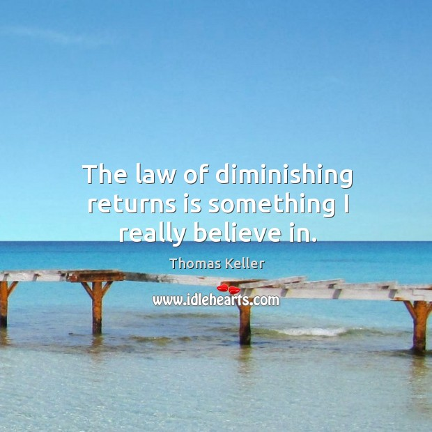 The law of diminishing returns is something I really believe in. Thomas Keller Picture Quote