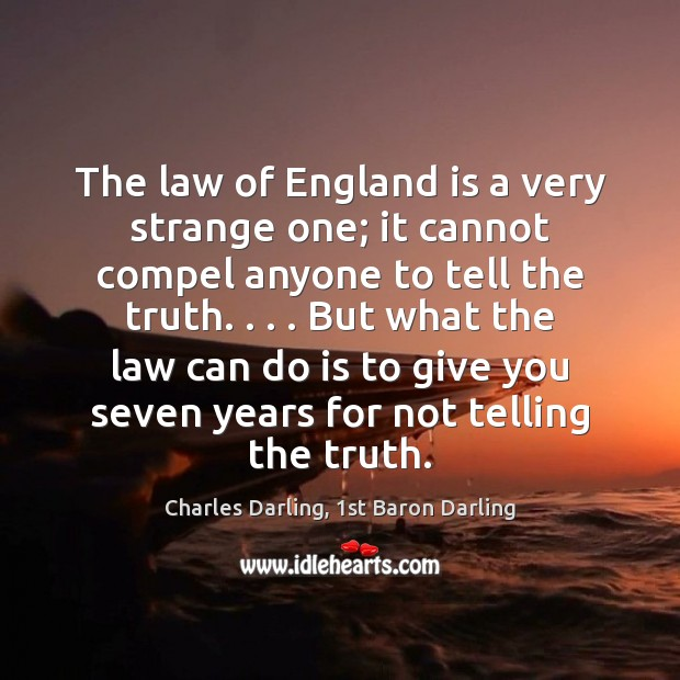 The law of England is a very strange one; it cannot compel Image