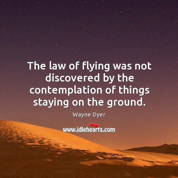 The law of flying was not discovered by the contemplation of things staying on the ground. Image