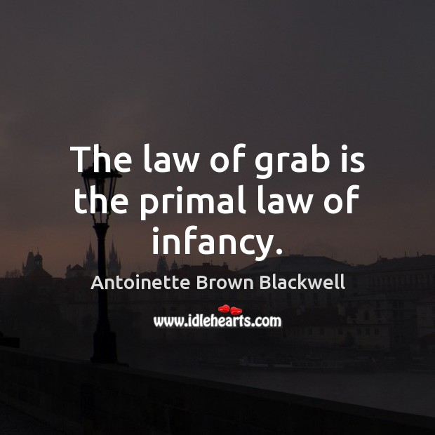 Image, The law of grab is the primal law of infancy.