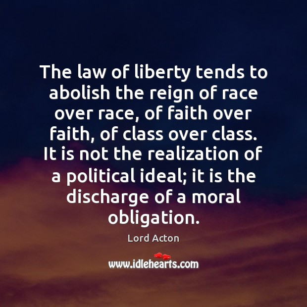 The law of liberty tends to abolish the reign of race over Lord Acton Picture Quote