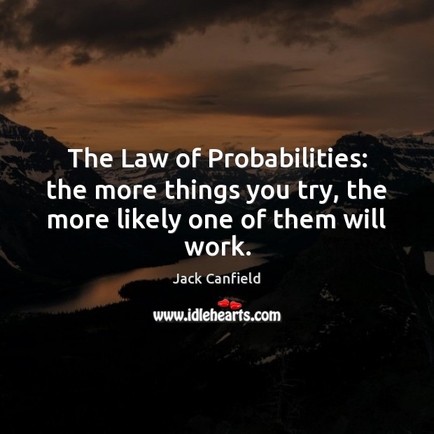 The Law of Probabilities: the more things you try, the more likely one of them will work. Jack Canfield Picture Quote