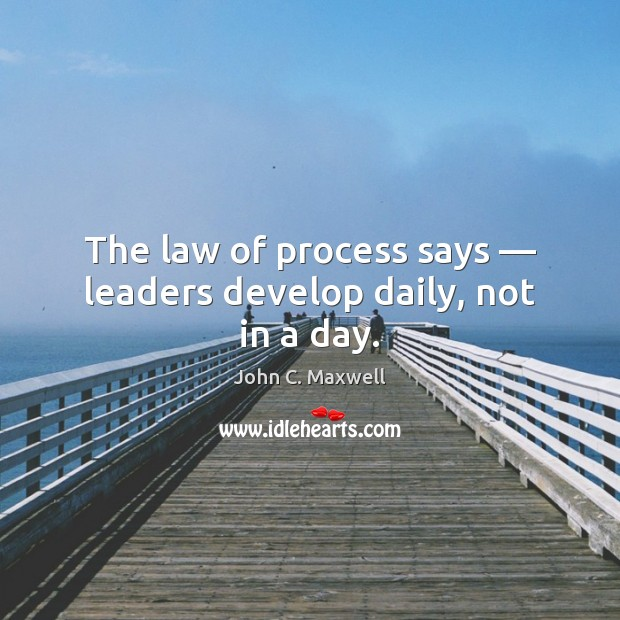 The law of process says — leaders develop daily, not in a day. John C. Maxwell Picture Quote