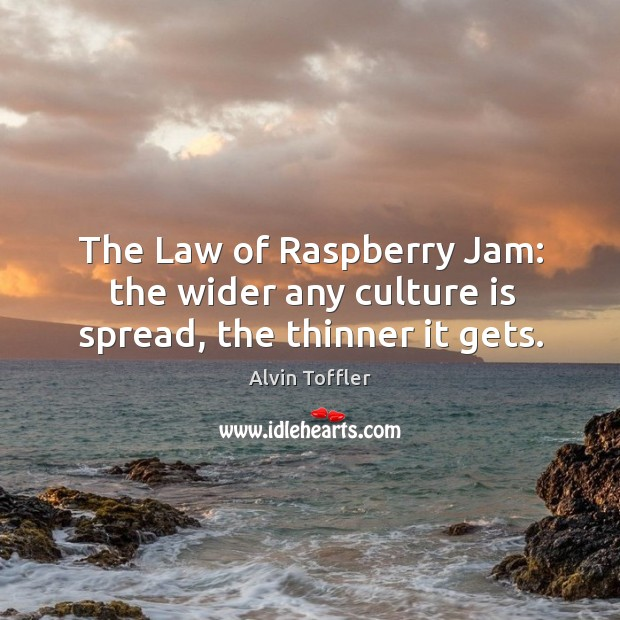 The law of raspberry jam: the wider any culture is spread, the thinner it gets. Image