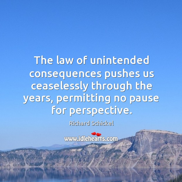 The law of unintended consequences pushes us ceaselessly through the years, permitting no pause for perspective. Image