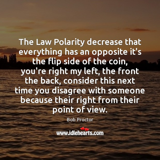 The Law Polarity decrease that everything has an opposite it's the flip Bob Proctor Picture Quote