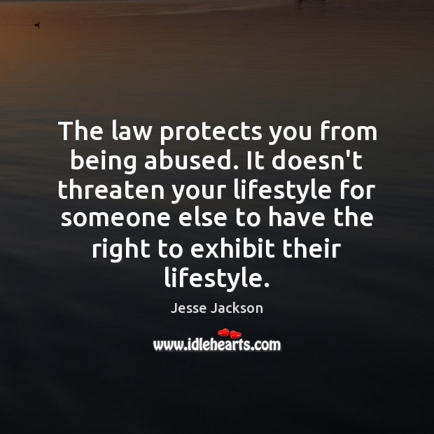The law protects you from being abused. It doesn't threaten your lifestyle Jesse Jackson Picture Quote