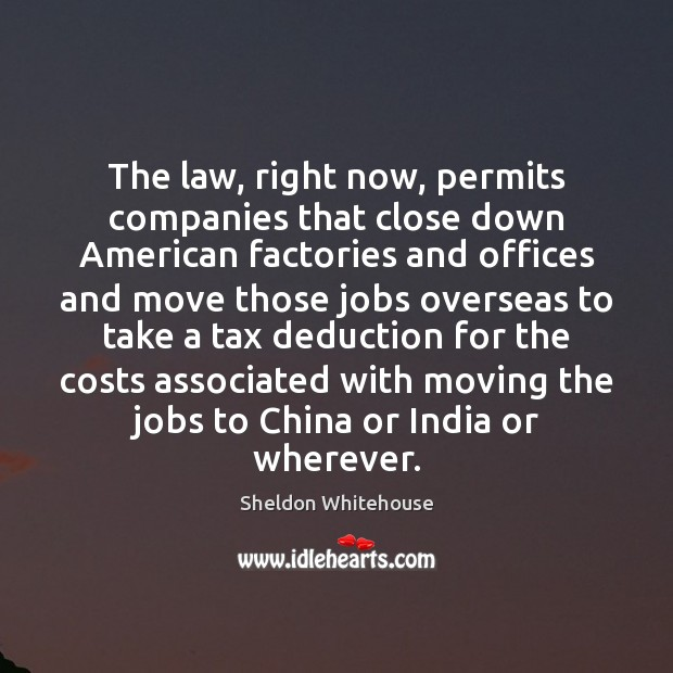 The law, right now, permits companies that close down American factories and Image