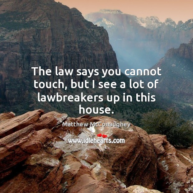 The law says you cannot touch, but I see a lot of lawbreakers up in this house. Matthew McConaughey Picture Quote