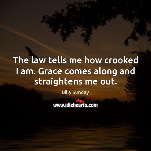 The law tells me how crooked I am. Grace comes along and straightens me out. Billy Sunday Picture Quote