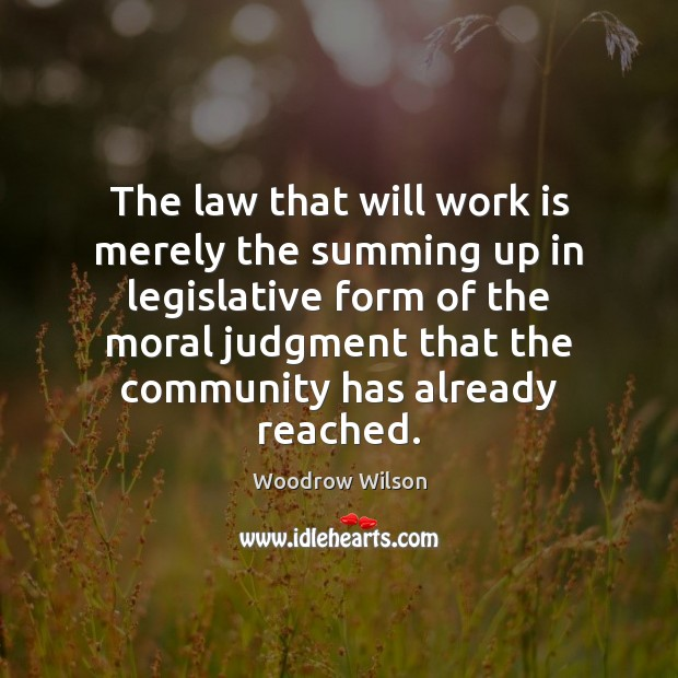 The law that will work is merely the summing up in legislative Image