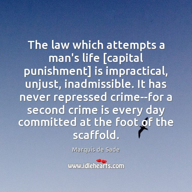The law which attempts a man's life [capital punishment] is impractical, unjust, Marquis de Sade Picture Quote
